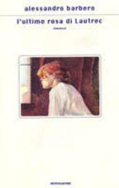 L'ultima rosa di Lautrec : romanzo   Catalogo delle ...