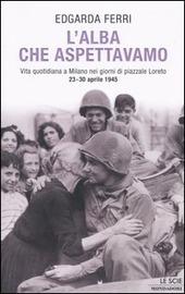 Copertina  L'alba che aspettavamo : vita quotidiana a Milano nei giorni di piazzale Loreto, 23-30 aprile 1945