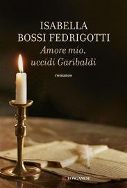 Copertina  Amore mio, uccidi Garibaldi : romanzo