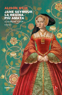 Jane Seymour, la regina piu amata : le sei regine Tudor : romanzo