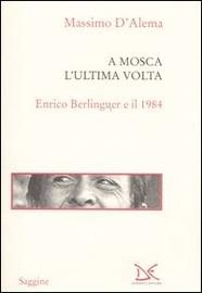 Copertina  A Mosca l'ultima volta : Enrico Berlinguer e il 1984