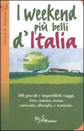 Copertina  I weekend più belli d'Italia : 508 piccoli e imperdibili viaggi : arte, natura, storia, curiosità, alberghi, e trattorie