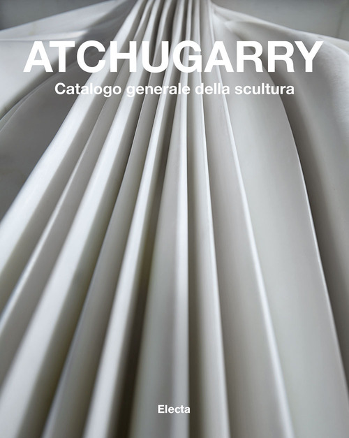 Atchugarry. Catalogo generale della scultura. Ediz. illustrata. Vol. 3: 2014-2018