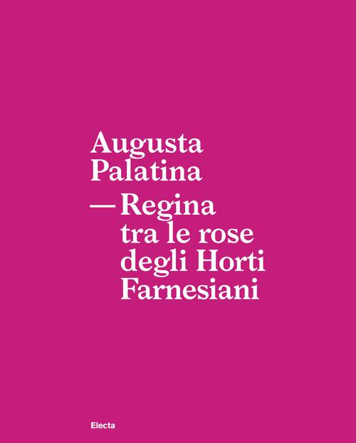 Augusta Palatina. Regina tra le rose degli Horti Farnesiani